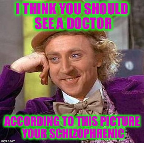 Creepy Condescending Wonka Meme | I THINK YOU SHOULD SEE A DOCTOR ACCORDING TO THIS PICTURE YOUR SCHIZOPHRENIC | image tagged in memes,creepy condescending wonka | made w/ Imgflip meme maker