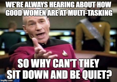 Copied text, different template. | WE'RE ALWAYS HEARING ABOUT HOW GOOD WOMEN ARE AT MULTI-TASKING SO WHY CAN'T THEY SIT DOWN AND BE QUIET? | image tagged in memes,picard wtf,funny,dank memes,bad puns,feminist | made w/ Imgflip meme maker
