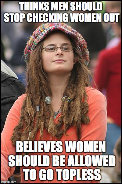 Flaw in feminist decency logic | THINKS MEN SHOULD STOP CHECKING WOMEN OUT BELIEVES WOMEN SHOULD BE ALLOWED TO GO TOPLESS | image tagged in memes,college liberal,feminism,feminism is cancer,liberal logic,dumbass liberals | made w/ Imgflip meme maker