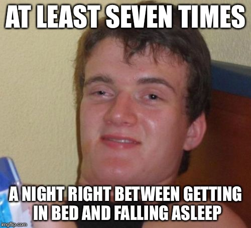 10 Guy Meme | AT LEAST SEVEN TIMES A NIGHT RIGHT BETWEEN GETTING IN BED AND FALLING ASLEEP | image tagged in memes,10 guy | made w/ Imgflip meme maker
