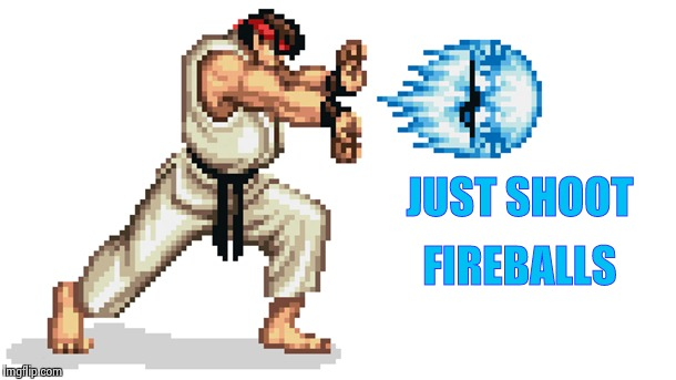 Ryu street fighter | JUST SHOOT FIREBALLS | image tagged in ryu street fighter | made w/ Imgflip meme maker