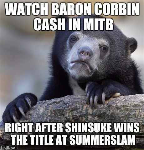 Confession Bear Meme | WATCH BARON CORBIN CASH IN MITB RIGHT AFTER SHINSUKE WINS THE TITLE AT SUMMERSLAM | image tagged in memes,confession bear | made w/ Imgflip meme maker
