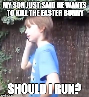 Or tell him the truth | MY SON JUST SAID HE WANTS TO KILL THE EASTER BUNNY SHOULD I RUN? | image tagged in skits bits and nits,dank memes,funny,easter bunny,playdough prinnss,thingymabob | made w/ Imgflip meme maker