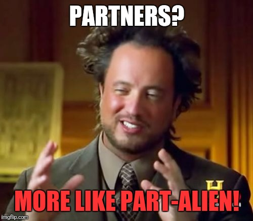 Ancient Aliens Meme | PARTNERS? MORE LIKE PART-ALIEN! | image tagged in memes,ancient aliens | made w/ Imgflip meme maker