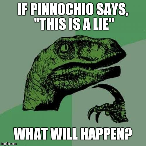 "Now that I think of it... | IF PINNOCHIO SAYS, ""THIS IS A LIE"" WHAT WILL HAPPEN? 