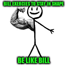 BILL EXERCIES TO STAY IN SHAPE BE LIKE BILL | made w/ Imgflip meme maker