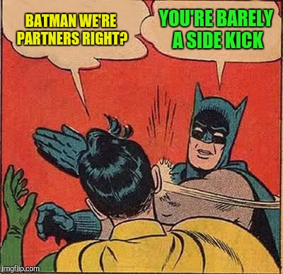 Batman Slapping Robin Meme | BATMAN WE'RE PARTNERS RIGHT? YOU'RE BARELY A SIDE KICK | image tagged in memes,batman slapping robin | made w/ Imgflip meme maker