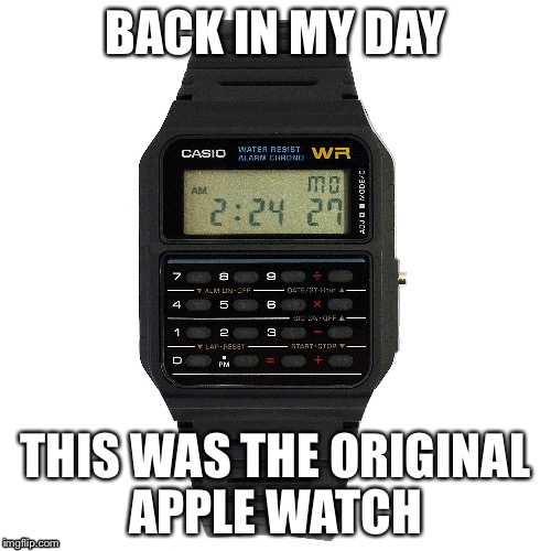 BACK IN MY DAY THIS WAS THE ORIGINAL APPLE WATCH | image tagged in casio watch | made w/ Imgflip meme maker
