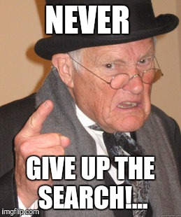 Back In My Day Meme | NEVER GIVE UP THE SEARCH!... | image tagged in memes,back in my day | made w/ Imgflip meme maker