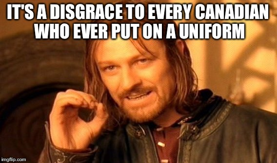One Does Not Simply Meme | IT'S A DISGRACE TO EVERY CANADIAN WHO EVER PUT ON A UNIFORM | image tagged in memes,one does not simply | made w/ Imgflip meme maker