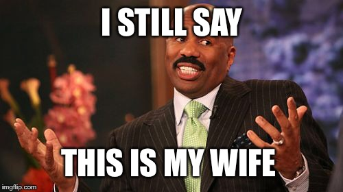 Steve Harvey Meme | I STILL SAY THIS IS MY WIFE | image tagged in memes,steve harvey | made w/ Imgflip meme maker