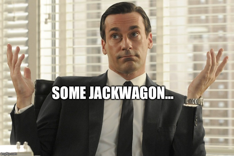 Don Draper Whats Up | SOME JACKWAGON... | image tagged in don draper whats up | made w/ Imgflip meme maker