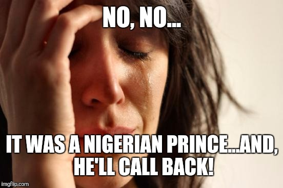 First World Problems Meme | NO, NO... IT WAS A NIGERIAN PRINCE...AND, HE'LL CALL BACK! | image tagged in memes,first world problems | made w/ Imgflip meme maker