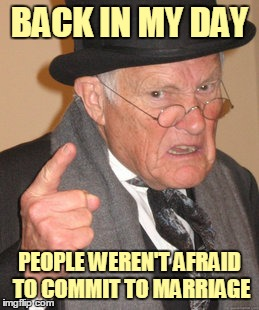 Back In My Day Meme | BACK IN MY DAY PEOPLE WEREN'T AFRAID TO COMMIT TO MARRIAGE | image tagged in memes,back in my day | made w/ Imgflip meme maker