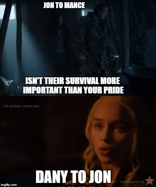 Bend the knee | ISN'T THEIR SURVIVAL MORE IMPORTANT THAN YOUR PRIDE DANY TO JON JON TO MANCE | image tagged in jon snow,danaerys targaryen,dany,mance rayder | made w/ Imgflip meme maker