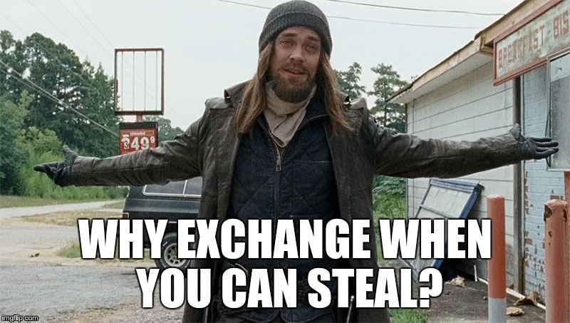WHY EXCHANGE WHEN YOU CAN STEAL? | made w/ Imgflip meme maker