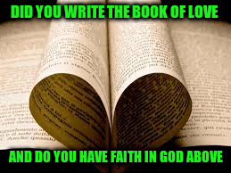 DID YOU WRITE THE BOOK OF LOVE AND DO YOU HAVE FAITH IN GOD ABOVE | made w/ Imgflip meme maker