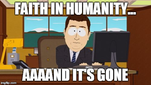 Aaaaand Its Gone Meme | FAITH IN HUMANITY... AAAAND IT'S GONE | image tagged in memes,aaaaand its gone | made w/ Imgflip meme maker