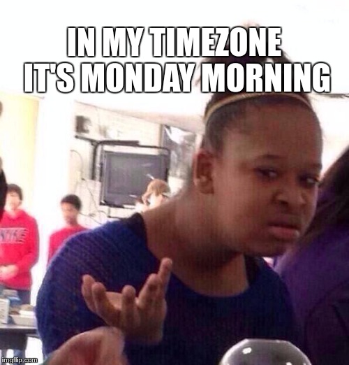 Black Girl Wat Meme | IN MY TIMEZONE IT'S MONDAY MORNING | image tagged in memes,black girl wat | made w/ Imgflip meme maker