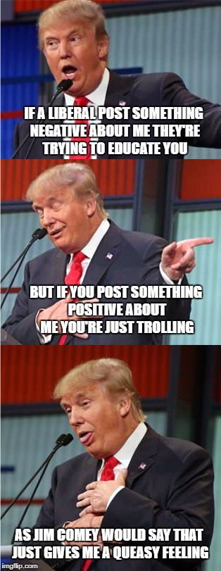 When Trump hears about a snowflake saying you're a troll because of your pro-Trump postings on social media | IF A LIBERAL POST SOMETHING NEGATIVE ABOUT ME THEY'RE TRYING TO EDUCATE YOU BUT IF YOU POST SOMETHING POSITIVE ABOUT ME YOU'RE JUST TROLLING | image tagged in donald trump approves,liberals vs conservatives,comey,trolling,sad but true,snowflakes | made w/ Imgflip meme maker