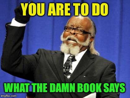 Too Damn High Meme | YOU ARE TO DO WHAT THE DAMN BOOK SAYS | image tagged in memes,too damn high | made w/ Imgflip meme maker