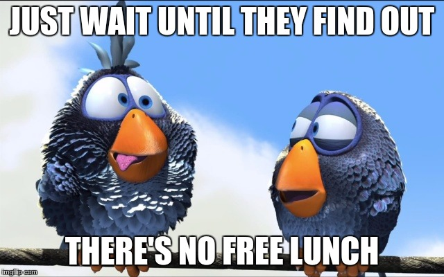 JUST WAIT UNTIL THEY FIND OUT THERE'S NO FREE LUNCH | image tagged in blue birds | made w/ Imgflip meme maker