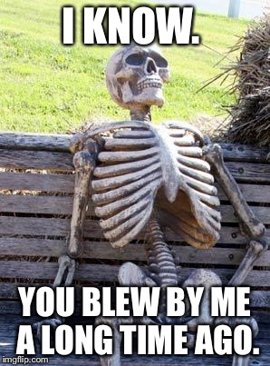 Waiting Skeleton Meme | I KNOW. YOU BLEW BY ME A LONG TIME AGO. | image tagged in memes,waiting skeleton | made w/ Imgflip meme maker