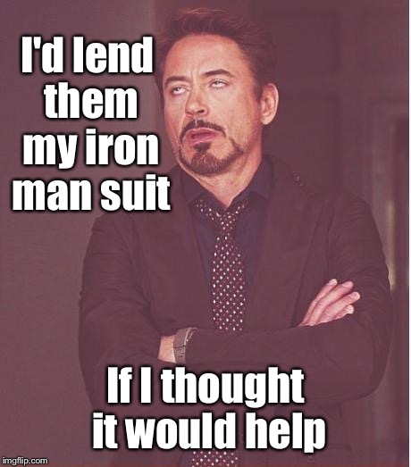 Face You Make Robert Downey Jr Meme | I'd lend them my iron man suit If I thought it would help | image tagged in memes,face you make robert downey jr | made w/ Imgflip meme maker