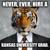 NEVER, EVER, HIRE A KANSAS UNIVERSITY GRAD. | made w/ Imgflip meme maker