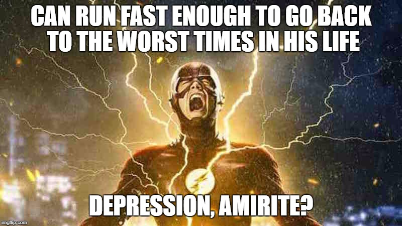 The Flash Screaming | CAN RUN FAST ENOUGH TO GO BACK TO THE WORST TIMES IN HIS LIFE DEPRESSION, AMIRITE? | image tagged in the flash screaming | made w/ Imgflip meme maker
