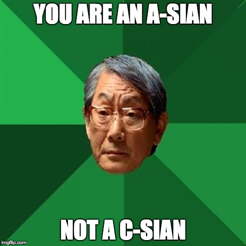 High Expectations Asian Father Meme | YOU ARE AN A-SIAN NOT A C-SIAN | image tagged in memes,high expectations asian father | made w/ Imgflip meme maker