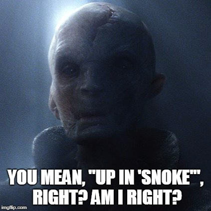 "Ya see what I did there,huh? Goin' 'up in smoke' yet? | YOU MEAN, ""UP IN 'SNOKE'"", RIGHT? AM I RIGHT? 
