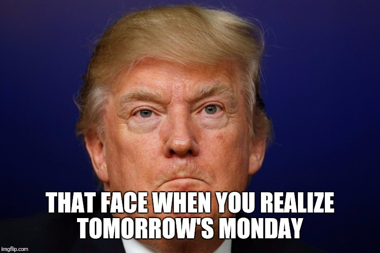 Orange mondays | THAT FACE WHEN YOU REALIZE TOMORROW'S MONDAY | image tagged in trump,comedy,memes | made w/ Imgflip meme maker