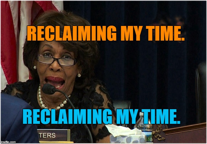 Reclaiming my time. | RECLAIMING MY TIME. RECLAIMING MY TIME. | image tagged in dirty waters,retaining water,retaining a brain,maxine,drudgeberry | made w/ Imgflip meme maker