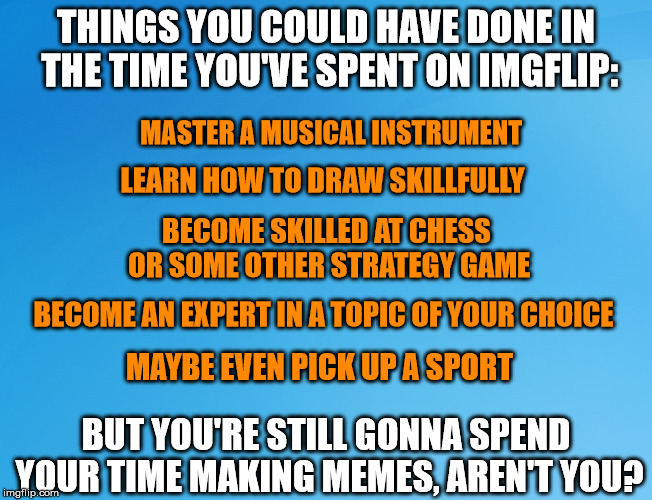 You had two choices: productivity, and memes. I think I know which one you chose... | THINGS YOU COULD HAVE DONE IN THE TIME YOU'VE SPENT ON IMGFLIP: BUT YOU'RE STILL GONNA SPEND YOUR TIME MAKING MEMES, AREN'T YOU? MASTER A MU | image tagged in memes,imgflip,making memes | made w/ Imgflip meme maker