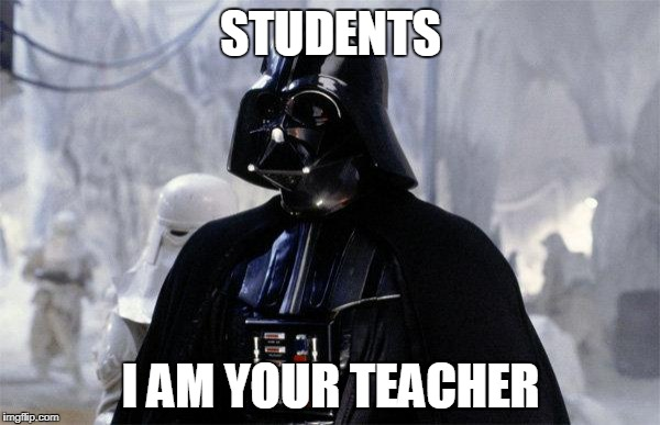 STUDENTS I AM YOUR TEACHER | image tagged in darth vader | made w/ Imgflip meme maker