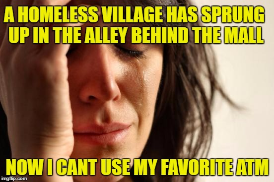 We Should Wait a Few Weeks And See | A HOMELESS VILLAGE HAS SPRUNG UP IN THE ALLEY BEHIND THE MALL NOW I CANT USE MY FAVORITE ATM | image tagged in memes,first world problems,atm,mall,hand outs,beggars | made w/ Imgflip meme maker