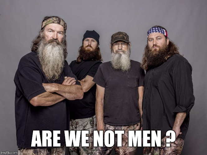 Memes, Duck Dynasty | ARE WE NOT MEN ? | image tagged in memes,duck dynasty | made w/ Imgflip meme maker