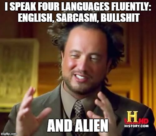 Ancient Aliens | I SPEAK FOUR LANGUAGES FLUENTLY: ENGLISH, SARCASM, BULLSHIT AND ALIEN | image tagged in memes,ancient aliens,funny,dank memes,bad puns,dumb | made w/ Imgflip meme maker
