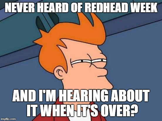 Futurama Fry Meme | NEVER HEARD OF REDHEAD WEEK AND I'M HEARING ABOUT IT WHEN IT'S OVER? | image tagged in memes,futurama fry | made w/ Imgflip meme maker