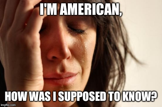 First World Problems Meme | I'M AMERICAN, HOW WAS I SUPPOSED TO KNOW? | image tagged in memes,first world problems | made w/ Imgflip meme maker