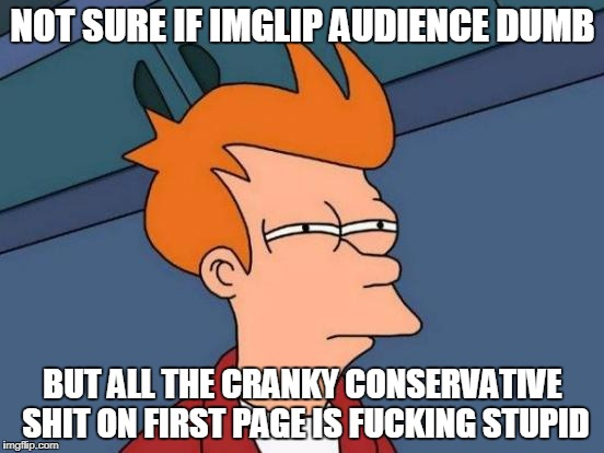 Young people, women, socialism... ya ya, STFU already.  | NOT SURE IF IMGLIP AUDIENCE DUMB BUT ALL THE CRANKY CONSERVATIVE SHIT ON FIRST PAGE IS F**KING STUPID | image tagged in memes,futurama fry | made w/ Imgflip meme maker