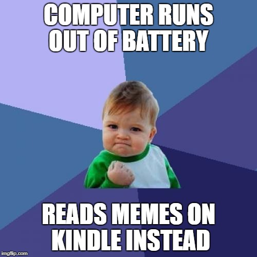 Success Kid Meme | COMPUTER RUNS OUT OF BATTERY READS MEMES ON KINDLE INSTEAD | image tagged in memes,success kid | made w/ Imgflip meme maker