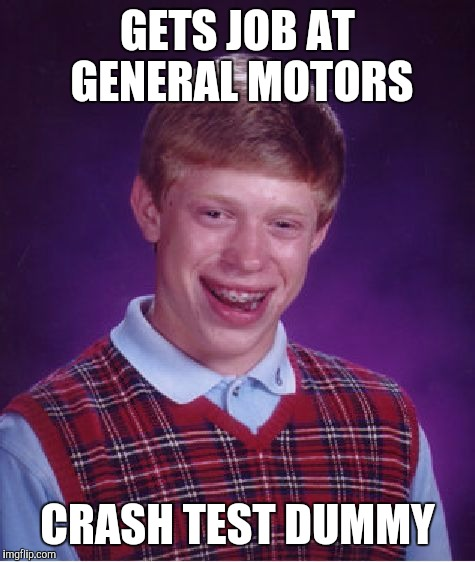 Bad Luck Brian Meme | GETS JOB AT GENERAL MOTORS CRASH TEST DUMMY | image tagged in memes,bad luck brian,jbmemegeek,general motors | made w/ Imgflip meme maker