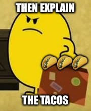 Weird meme comment | THEN EXPLAIN THE TACOS  | image tagged in impatient mr happy,memes,comments,tacos | made w/ Imgflip meme maker