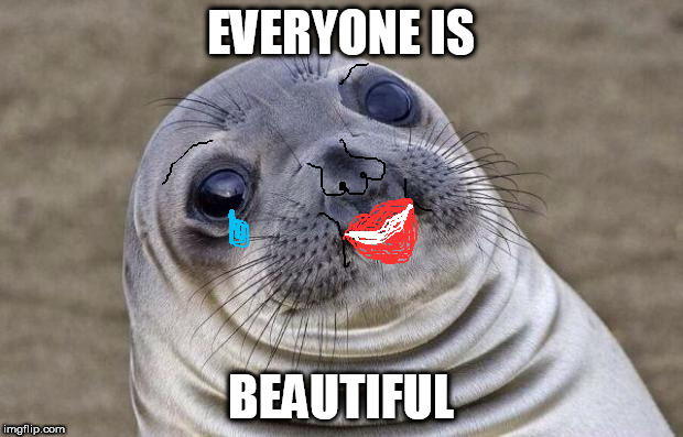 Awkward Moment Sealion Meme | EVERYONE IS BEAUTIFUL | image tagged in memes,awkward moment sealion | made w/ Imgflip meme maker