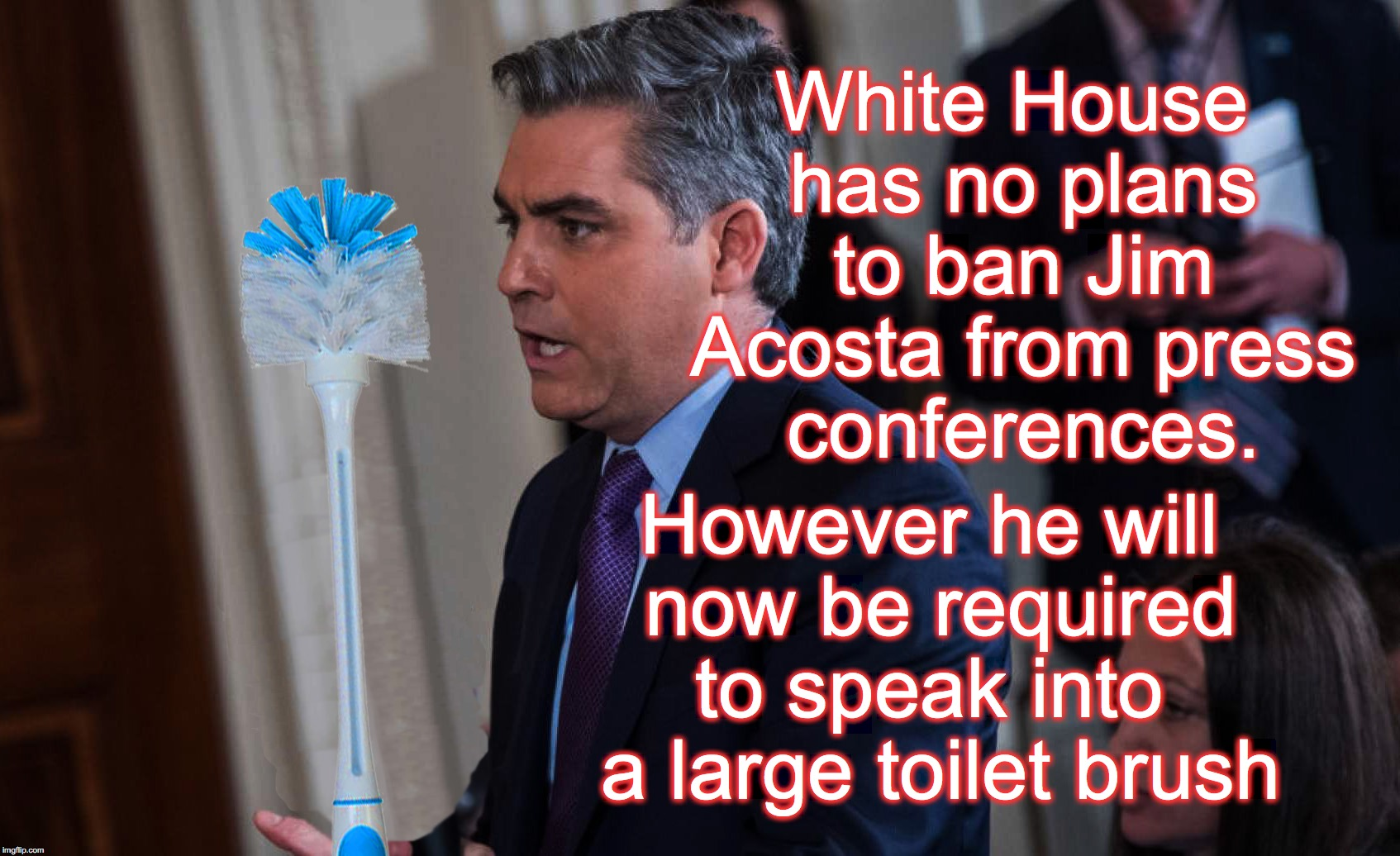 Jim Acosta Microphone | White House has no plans to ban Jim Acosta from press conferences. However he will now be required to speak into  a large toilet brush | image tagged in cnn very fake news | made w/ Imgflip meme maker