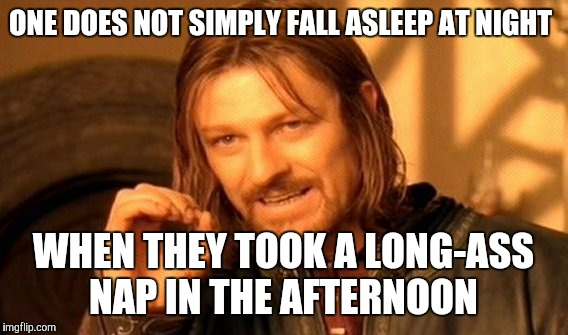 One Does Not Simply Meme | ONE DOES NOT SIMPLY FALL ASLEEP AT NIGHT WHEN THEY TOOK A LONG-ASS NAP IN THE AFTERNOON | image tagged in memes,one does not simply | made w/ Imgflip meme maker