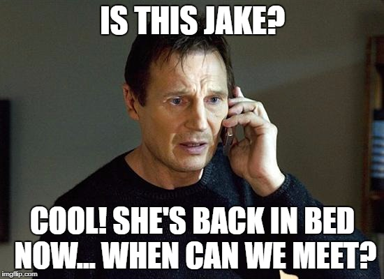 Liam Neeson Taken 2 Meme | IS THIS JAKE? COOL! SHE'S BACK IN BED NOW... WHEN CAN WE MEET? | image tagged in memes,liam neeson taken 2 | made w/ Imgflip meme maker