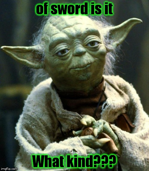 Star Wars Yoda Meme | of sword is it What kind??? | image tagged in memes,star wars yoda | made w/ Imgflip meme maker
